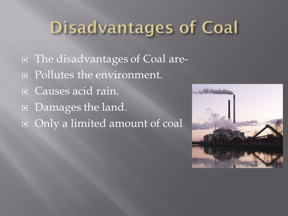  The disadvantages of Coal are-  Pollutes the environment.  Causes acid rain.  Damages the land.  Only a limited amount of coal