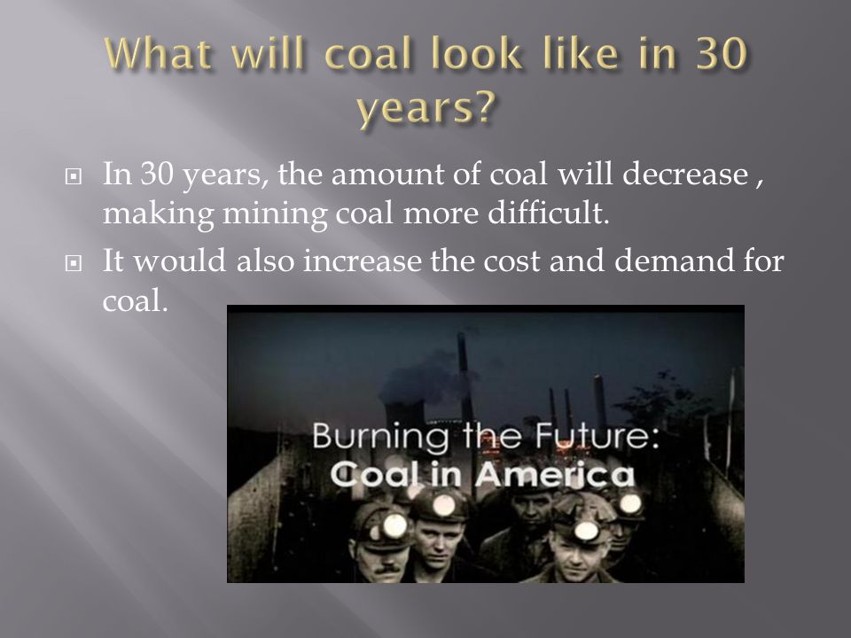  In 30 years, the amount of coal will decrease, making mining coal more difficult.  It would also increase the cost and demand for coal.