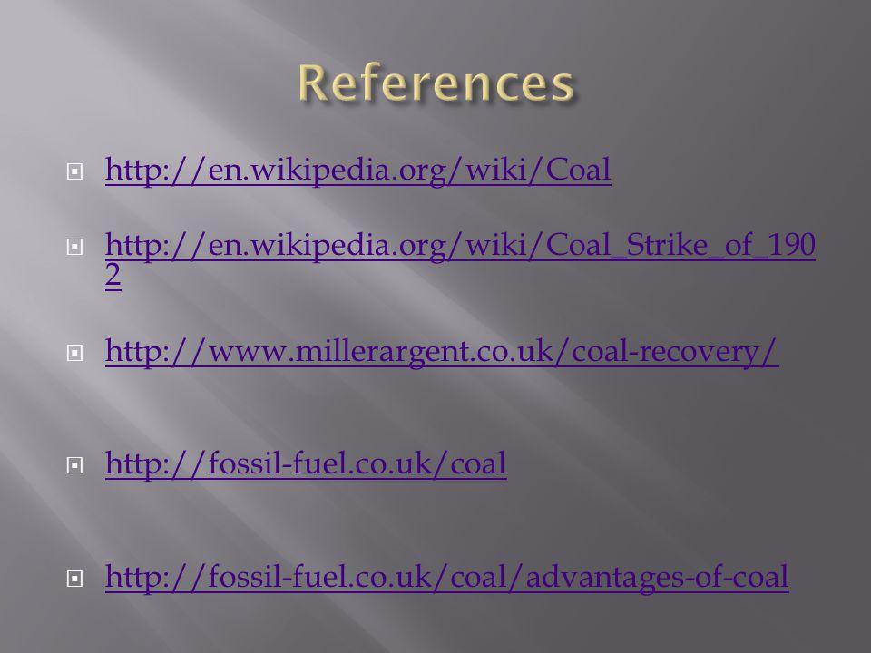  http://en.wikipedia.org/wiki/Coal http://en.wikipedia.org/wiki/Coal  http://en.wikipedia.org/wiki/Coal_Strike_of_190 2 http://en.wikipedia.org/wiki/Coal_Strike_of_190 2  http://www.millerargent.co.uk/coal-recovery/ http://www.millerargent.co.uk/coal-recovery/  http://fossil-fuel.co.uk/coal http://fossil-fuel.co.uk/coal  http://fossil-fuel.co.uk/coal/advantages-of-coal http://fossil-fuel.co.uk/coal/advantages-of-coal