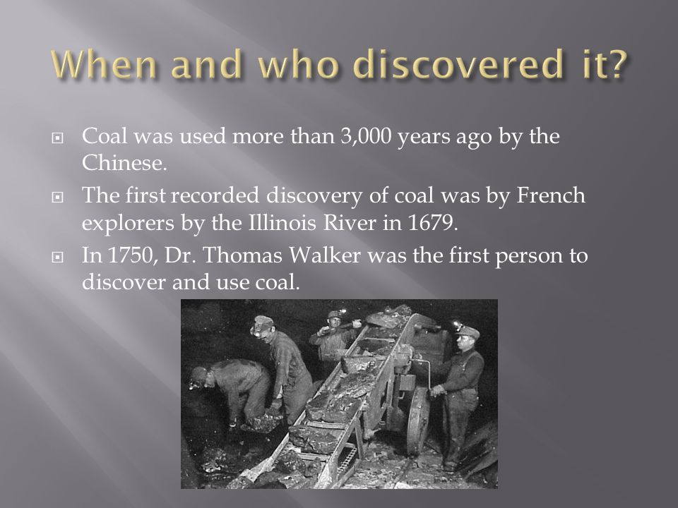  Coal was used more than 3,000 years ago by the Chinese.  The first recorded discovery of coal was by French explorers by the Illinois River in 1679