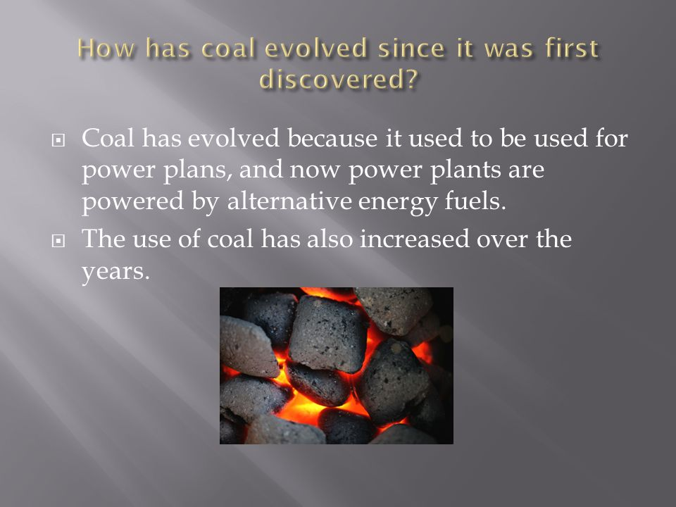  Coal has evolved because it used to be used for power plans, and now power plants are powered by alternative energy fuels.
