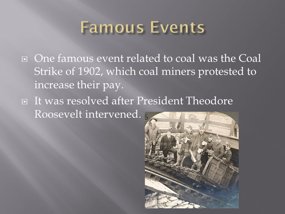  One famous event related to coal was the Coal Strike of 1902, which coal miners protested to increase their pay.  It was resolved after President T