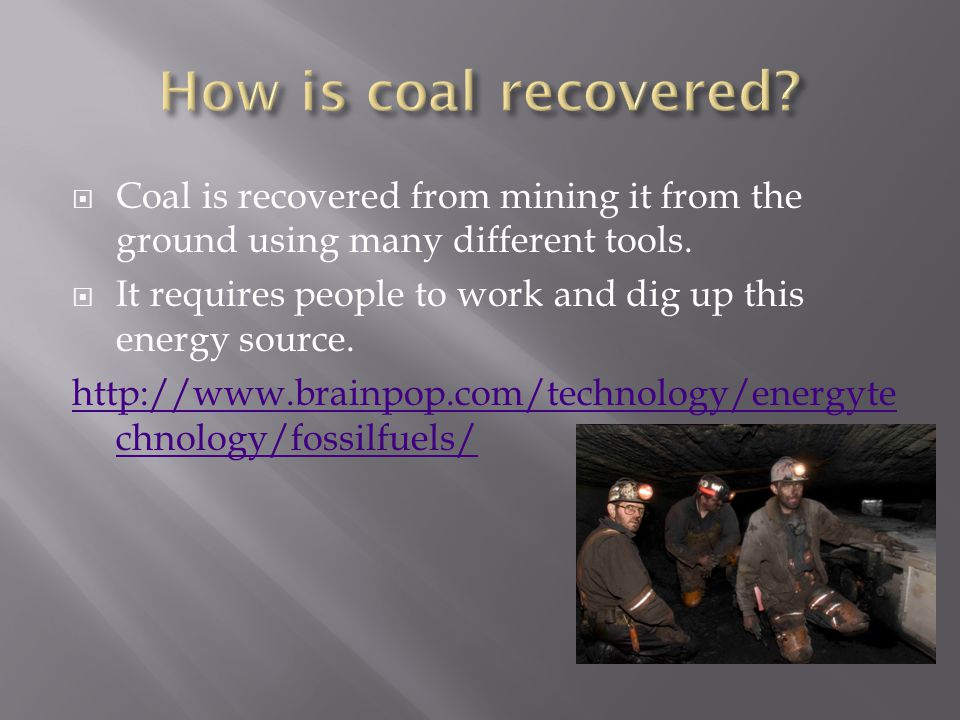  Coal is recovered from mining it from the ground using many different tools.  It requires people to work and dig up this energy source. http://www.
