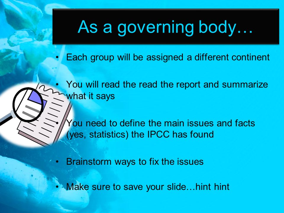 As a governing body… Each group will be assigned a different continent You will read the read the report and summarize what it says You need to define the main issues and facts (yes, statistics) the IPCC has found Brainstorm ways to fix the issues Make sure to save your slide…hint hint