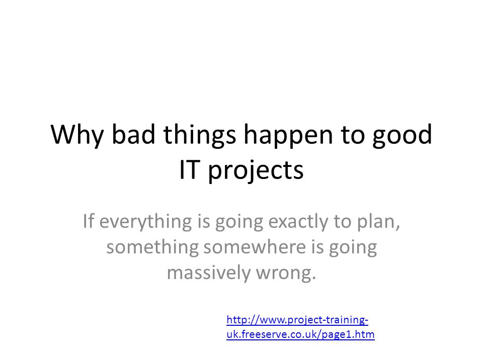 Why bad things happen to good IT projects If everything is going exactly to plan, something somewhere is going massively wrong.