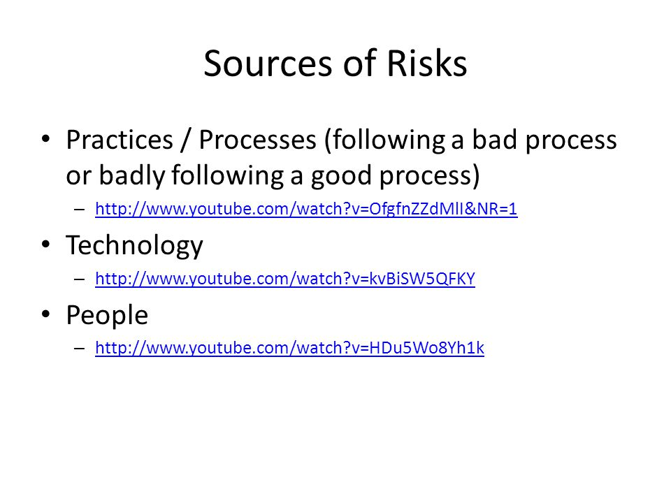 Sources of Risks Practices / Processes (following a bad process or badly following a good process) – http://www.youtube.com/watch v=OfgfnZZdMlI&NR=1 http://www.youtube.com/watch v=OfgfnZZdMlI&NR=1 Technology – http://www.youtube.com/watch v=kvBiSW5QFKY http://www.youtube.com/watch v=kvBiSW5QFKY People – http://www.youtube.com/watch v=HDu5Wo8Yh1k http://www.youtube.com/watch v=HDu5Wo8Yh1k