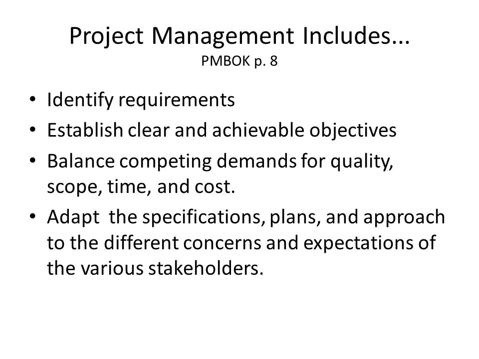 Project Management Includes... PMBOK p. 8 Identify requirements Establish clear and achievable objectives Balance competing demands for quality, scope