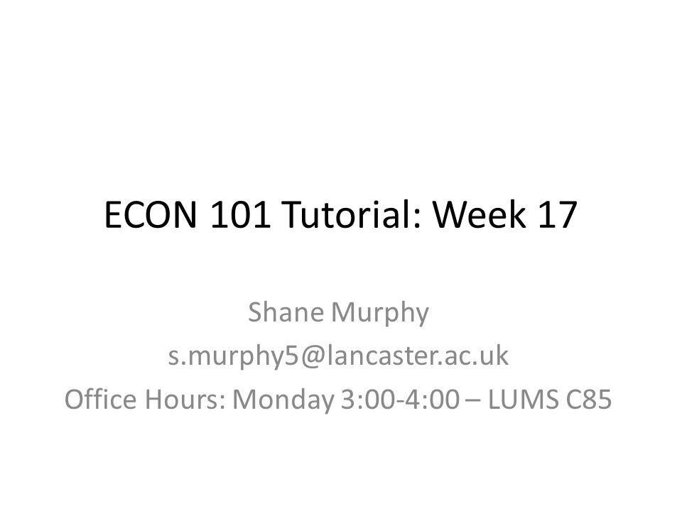 ECON 101 Tutorial: Week 17 Shane Murphy s.murphy5@lancaster.ac.uk Office Hours: Monday 3:00-4:00 – LUMS C85