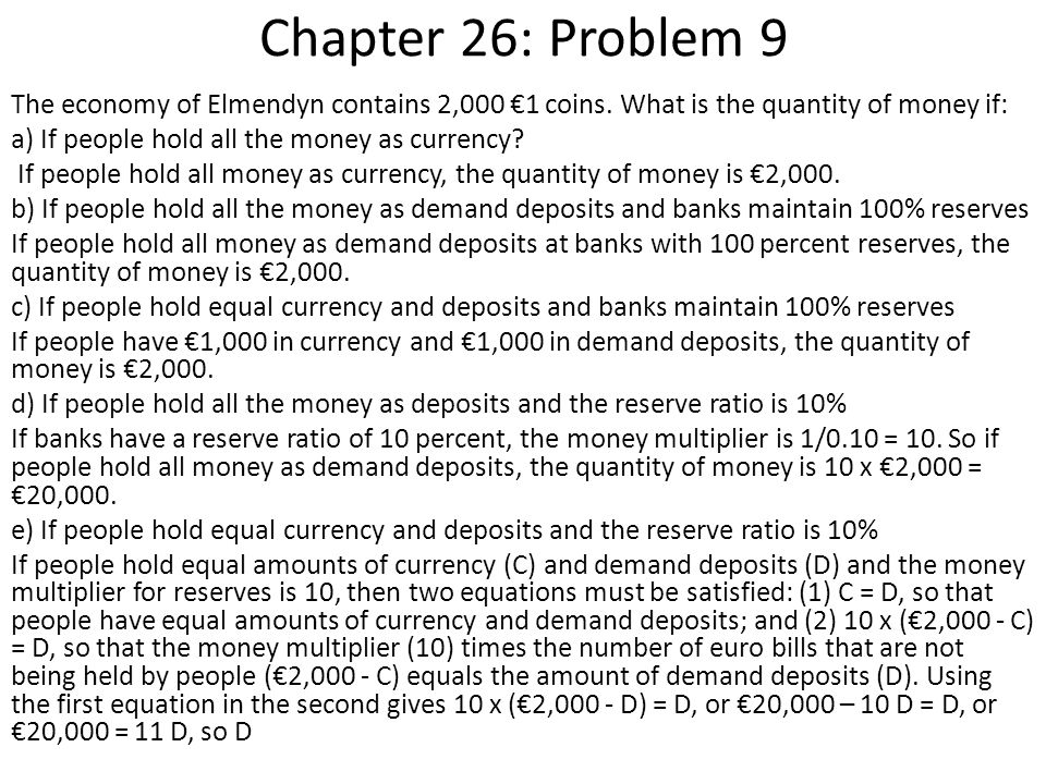 Chapter 26: Problem 9 The economy of Elmendyn contains 2,000 €1 coins. What is the quantity of money if: a) If people hold all the money as currency?