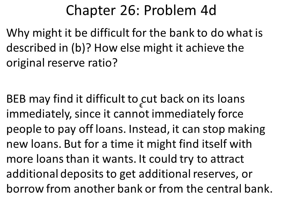 Chapter 26: Problem 4d Why might it be difficult for the bank to do what is described in (b)? How else might it achieve the original reserve ratio? BE