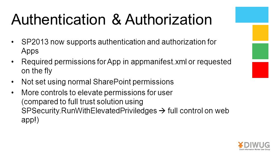 Authentication & Authorization SP2013 now supports authentication and authorization for Apps Required permissions for App in appmanifest.xml or requested on the fly Not set using normal SharePoint permissions More controls to elevate permissions for user (compared to full trust solution using SPSecurity.RunWithElevatedPriviledges  full control on web app!)