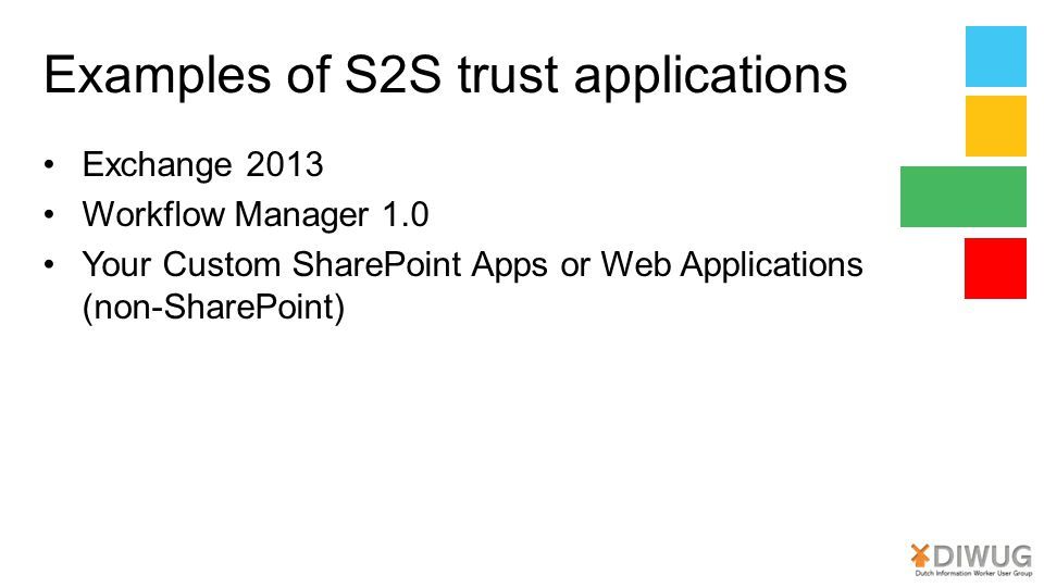 Examples of S2S trust applications Exchange 2013 Workflow Manager 1.0 Your Custom SharePoint Apps or Web Applications (non-SharePoint)