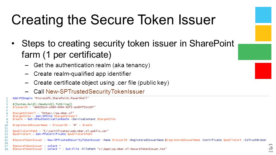 Creating the Secure Token Issuer Steps to creating security token issuer in SharePoint farm (1 per certificate) –Get the authentication realm (aka tenancy) –Create realm-qualified app identifier –Create certificate object using.cer file (public key) –Call New-SPTrustedSecurityTokenIssuer