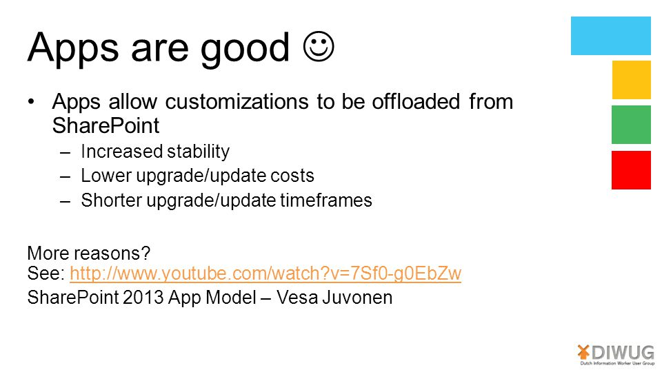 Apps are good Apps allow customizations to be offloaded from SharePoint –Increased stability –Lower upgrade/update costs –Shorter upgrade/update timeframes More reasons.