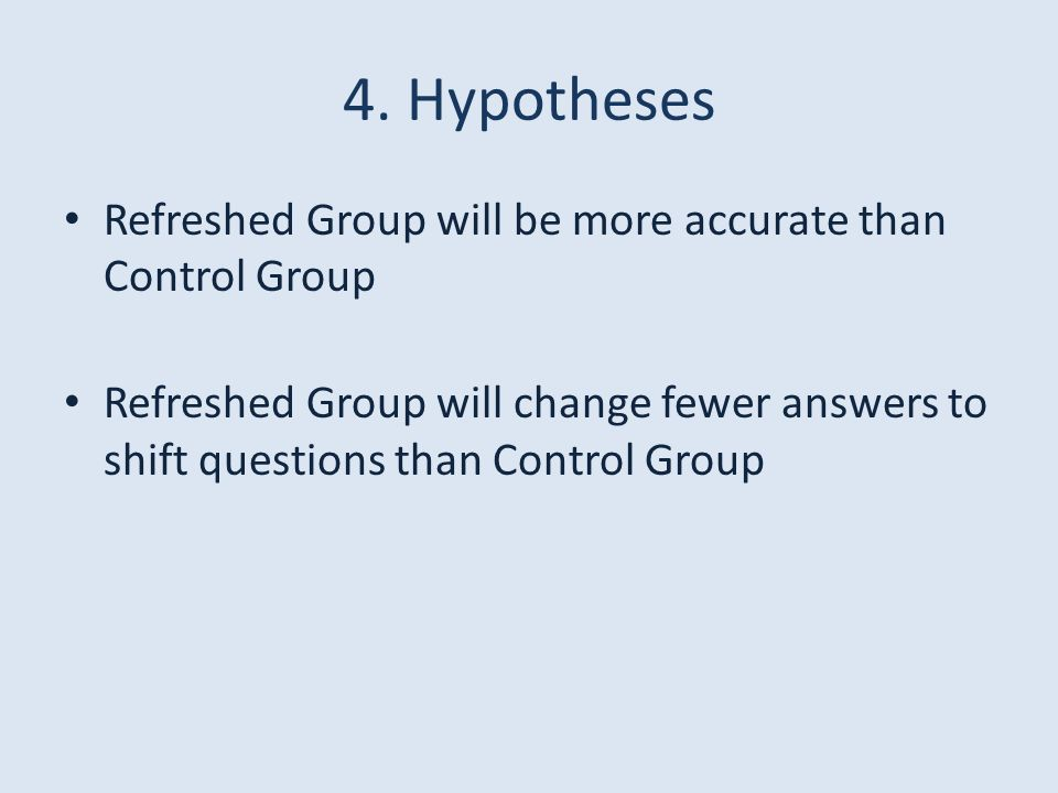 4. Hypotheses Refreshed Group will be more accurate than Control Group Refreshed Group will change fewer answers to shift questions than Control Group
