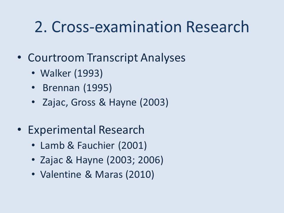 2. Cross-examination Research Courtroom Transcript Analyses Walker (1993) Brennan (1995) Zajac, Gross & Hayne (2003) Experimental Research Lamb & Fauc