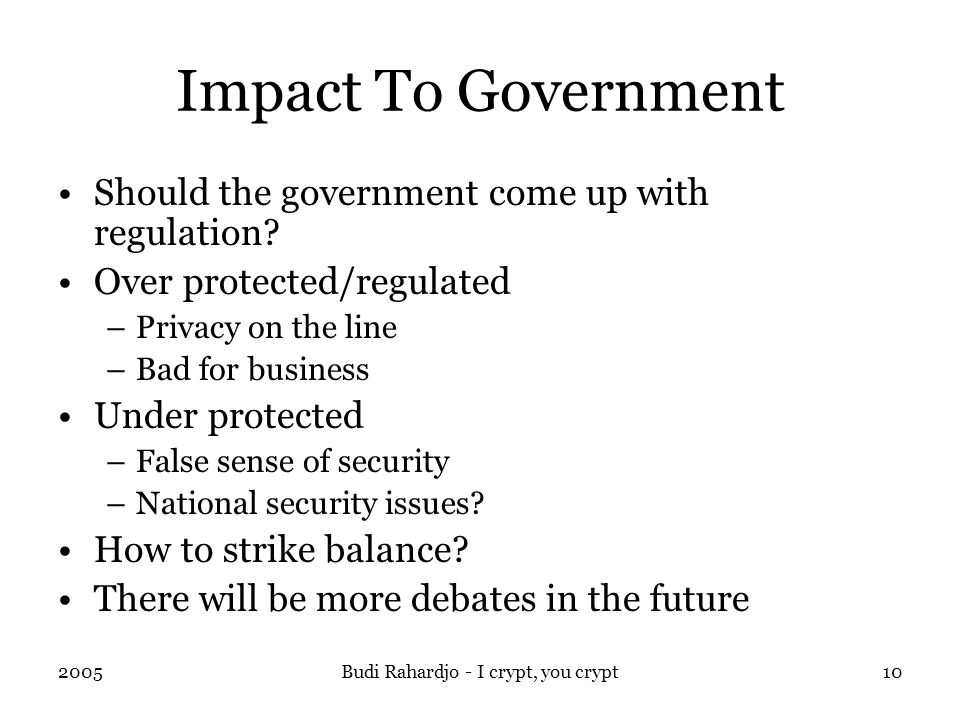 2005Budi Rahardjo - I crypt, you crypt10 Impact To Government Should the government come up with regulation.