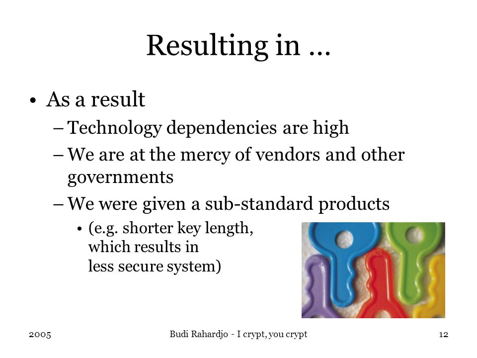 2005Budi Rahardjo - I crypt, you crypt12 Resulting in … As a result –Technology dependencies are high –We are at the mercy of vendors and other governments –We were given a sub-standard products (e.g.