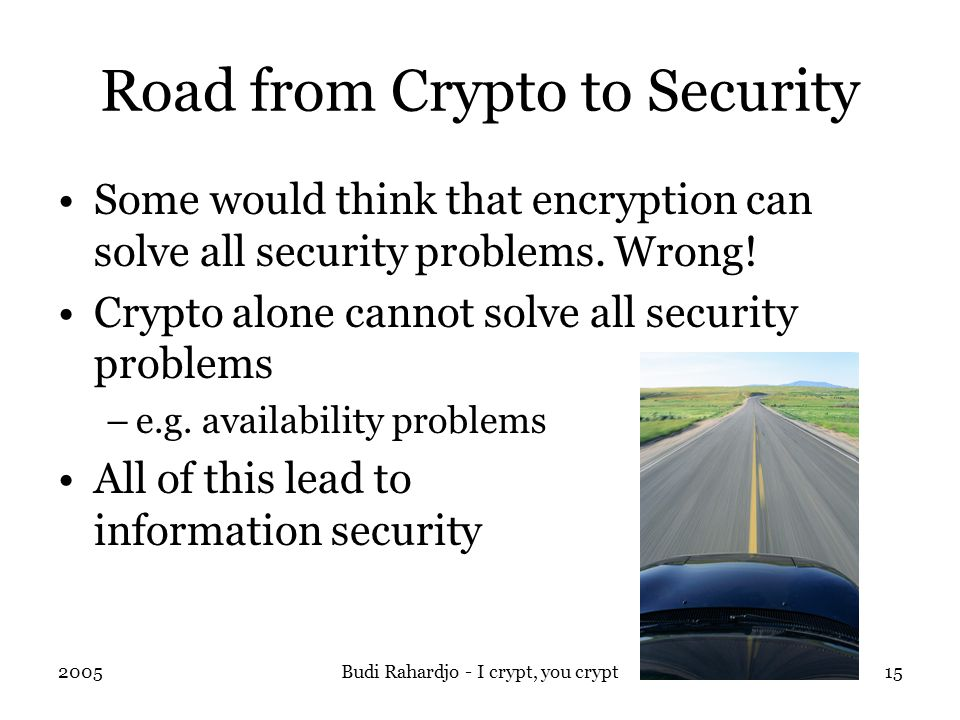 2005Budi Rahardjo - I crypt, you crypt15 Road from Crypto to Security Some would think that encryption can solve all security problems.