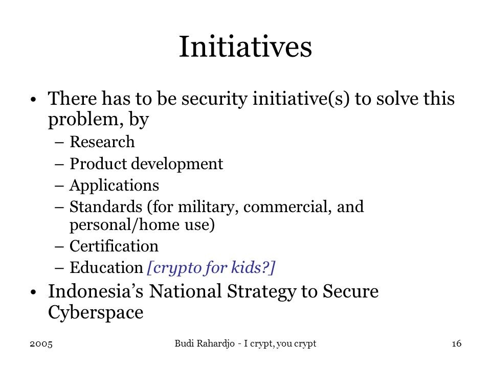 2005Budi Rahardjo - I crypt, you crypt16 Initiatives There has to be security initiative(s) to solve this problem, by –Research –Product development –Applications –Standards (for military, commercial, and personal/home use) –Certification –Education [crypto for kids ] Indonesia's National Strategy to Secure Cyberspace