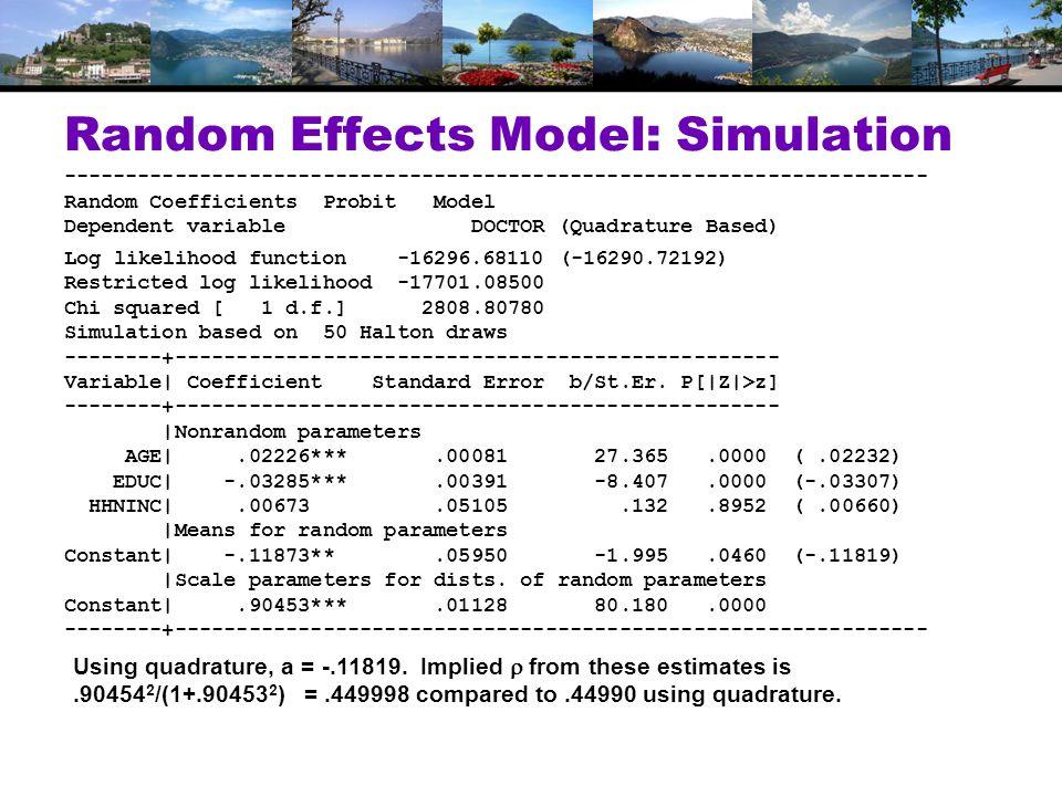 Random Effects Model: Simulation ---------------------------------------------------------------------- Random Coefficients Probit Model Dependent variable DOCTOR (Quadrature Based) Log likelihood function -16296.68110 (-16290.72192) Restricted log likelihood -17701.08500 Chi squared [ 1 d.f.] 2808.80780 Simulation based on 50 Halton draws --------+------------------------------------------------- Variable| Coefficient Standard Error b/St.Er.