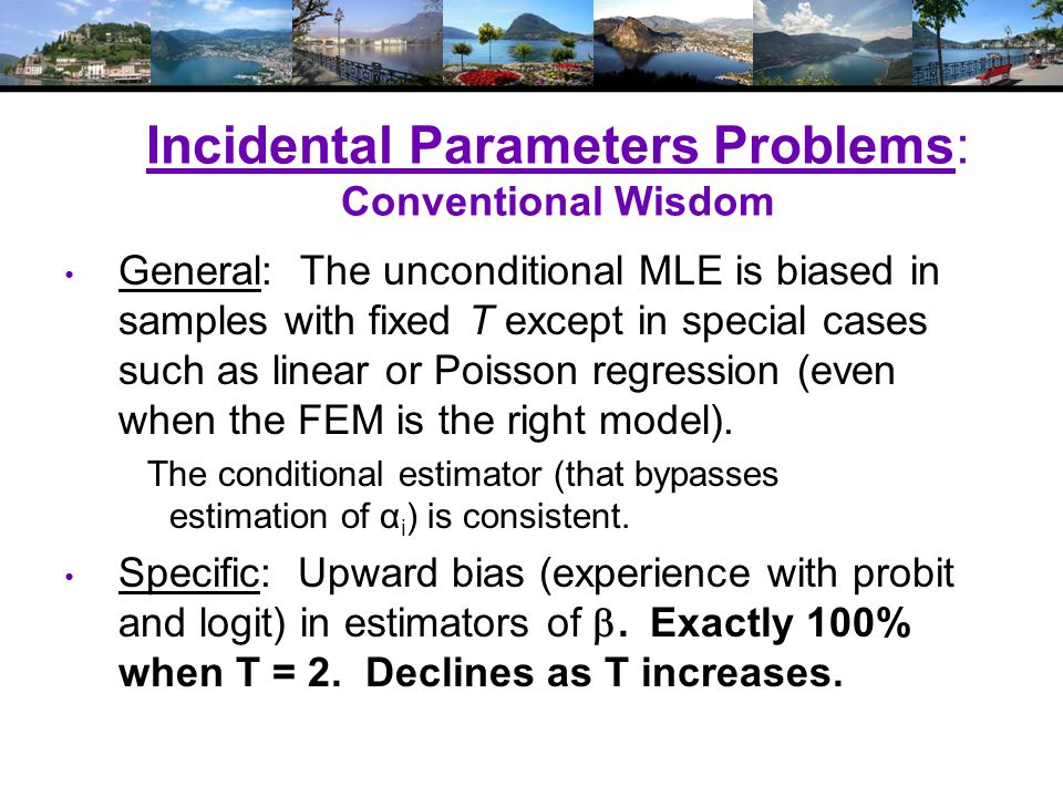 Incidental Parameters Problems: Conventional Wisdom General: The unconditional MLE is biased in samples with fixed T except in special cases such as linear or Poisson regression (even when the FEM is the right model).