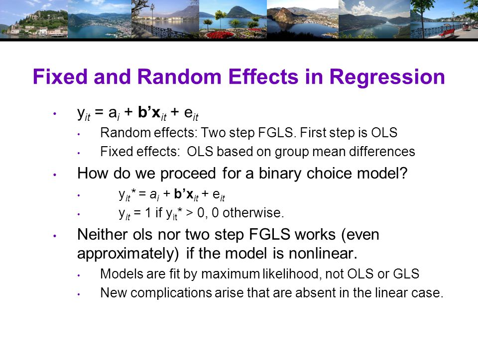 Fixed and Random Effects in Regression y it = a i + b'x it + e it Random effects: Two step FGLS.