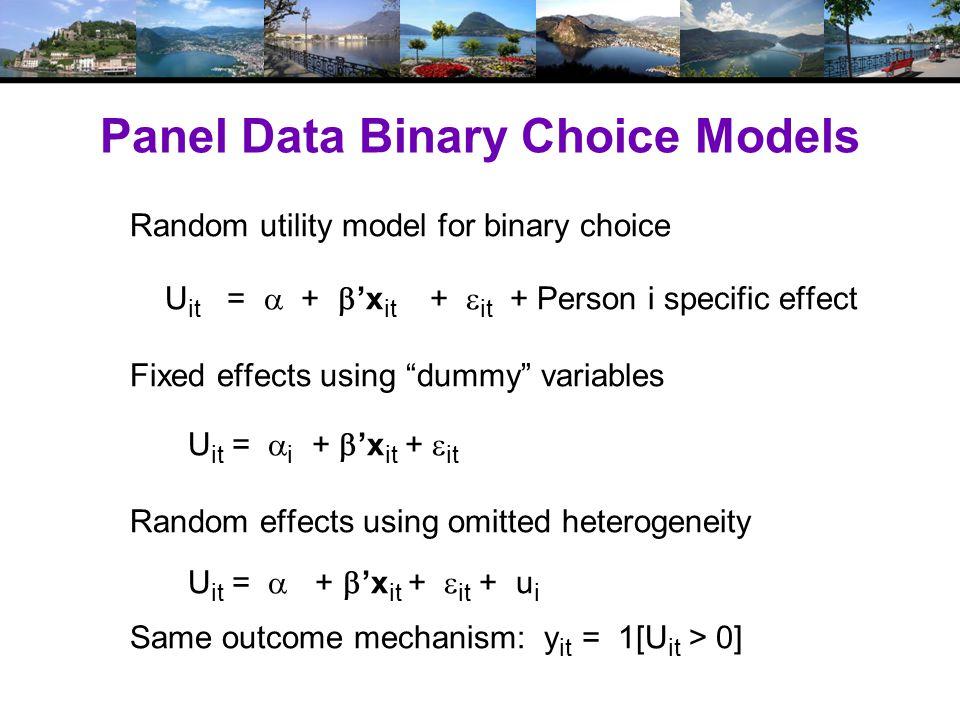 Panel Data Binary Choice Models Random utility model for binary choice U it =  +  'x it +  it + Person i specific effect Fixed effects using dummy variables U it =  i +  'x it +  it Random effects using omitted heterogeneity U it =  +  'x it +  it + u i Same outcome mechanism: y it = 1[U it > 0]