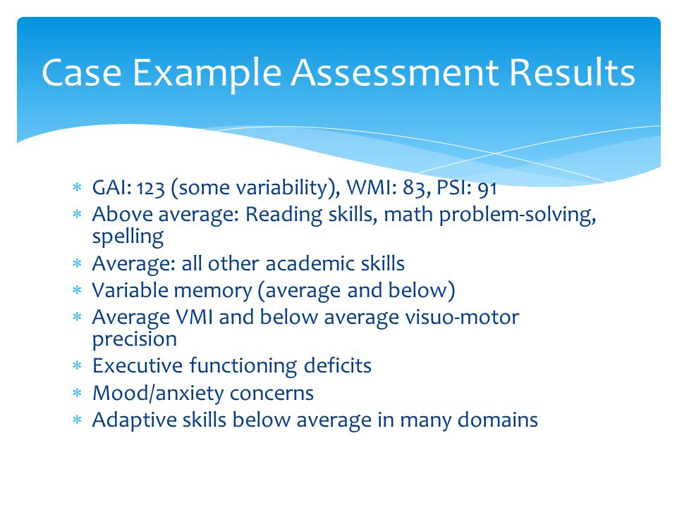 Case Example Assessment Results  GAI: 123 (some variability), WMI: 83, PSI: 91  Above average: Reading skills, math problem-solving, spelling  Aver