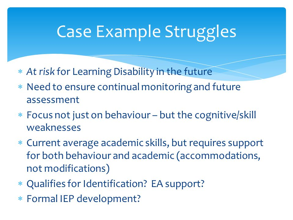 Case Example Struggles  At risk for Learning Disability in the future  Need to ensure continual monitoring and future assessment  Focus not just on