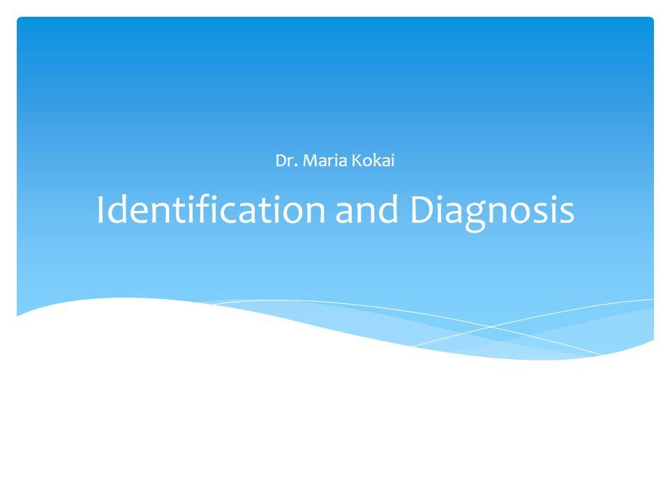 Identification and Diagnosis Dr. Maria Kokai
