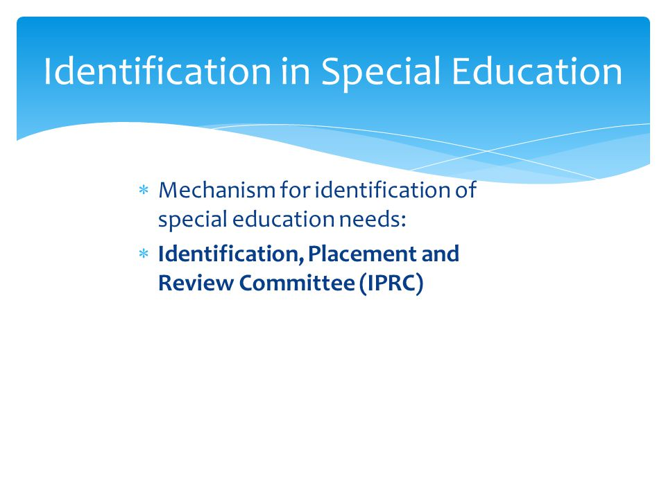 Identification in Special Education  Mechanism for identification of special education needs:  Identification, Placement and Review Committee (IPRC)