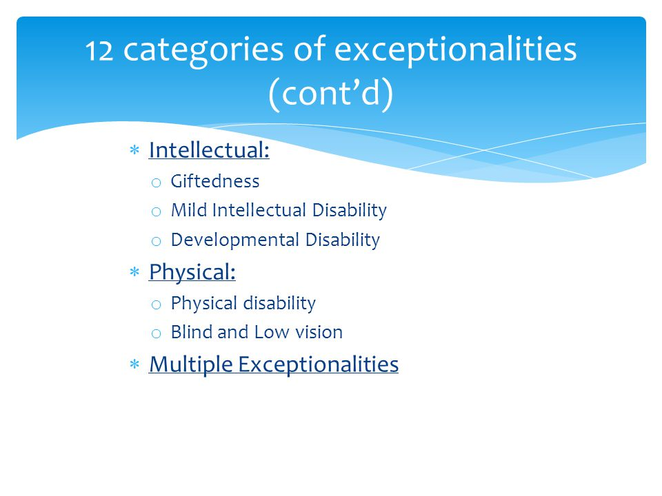 12 categories of exceptionalities (cont'd)  Intellectual: o Giftedness o Mild Intellectual Disability o Developmental Disability  Physical: o Physic