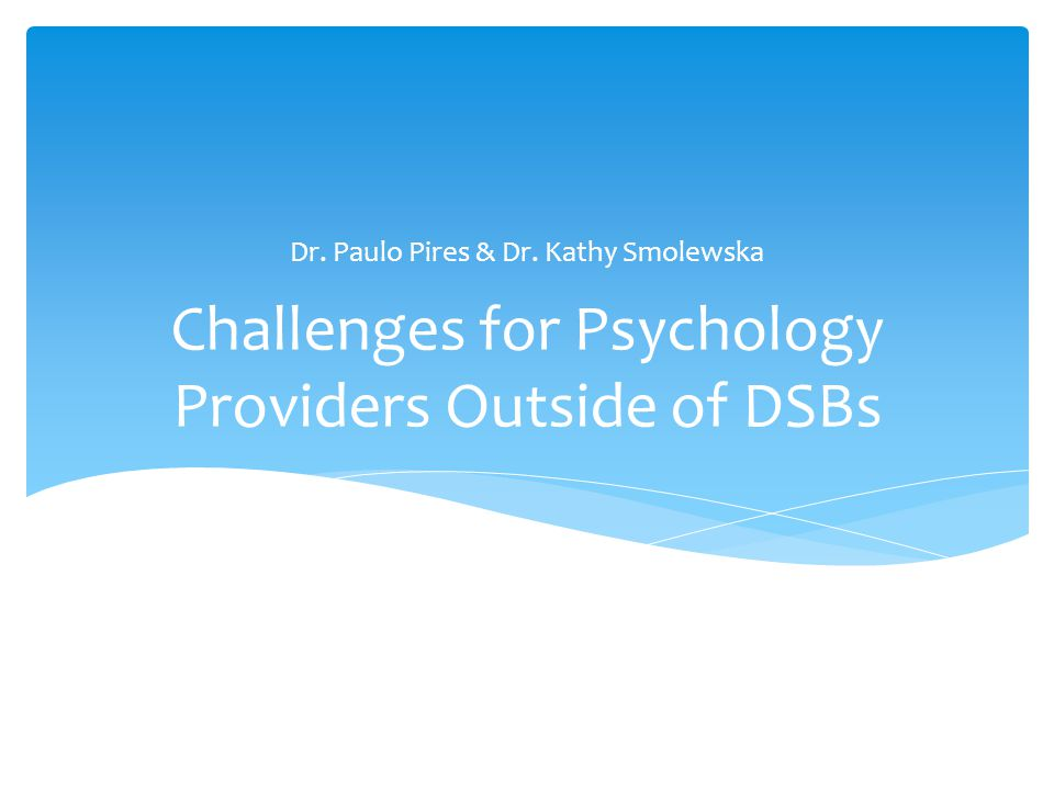 Challenges for Psychology Providers Outside of DSBs Dr. Paulo Pires & Dr. Kathy Smolewska