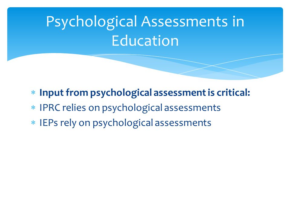 Psychological Assessments in Education  Input from psychological assessment is critical:  IPRC relies on psychological assessments  IEPs rely on ps