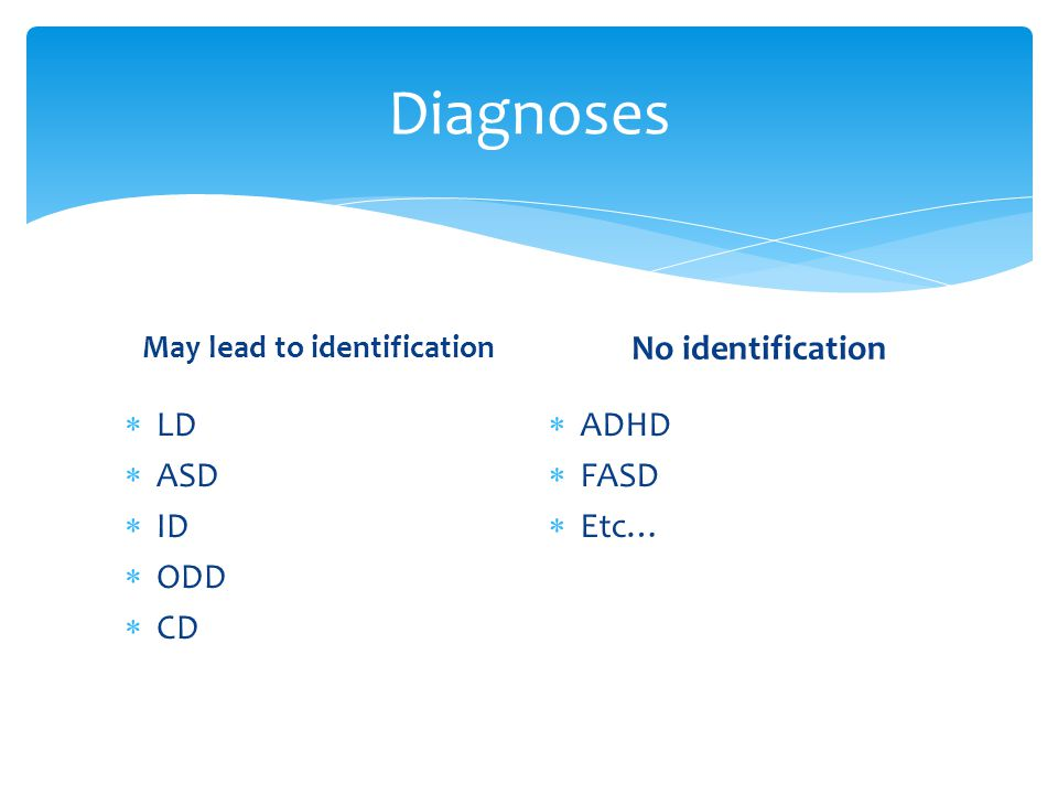 Diagnoses May lead to identification  LD  ASD  ID  ODD  CD No identification  ADHD  FASD  Etc…