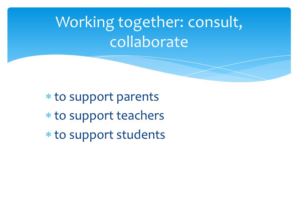 Working together: consult, collaborate  to support parents  to support teachers  to support students