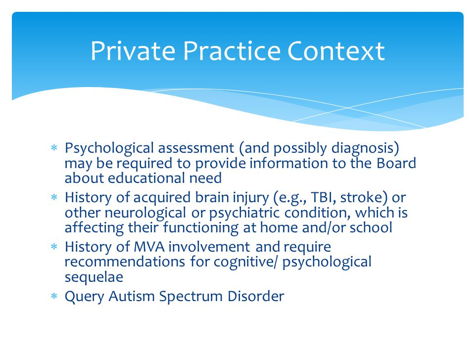  Psychological assessment (and possibly diagnosis) may be required to provide information to the Board about educational need  History of acquired b