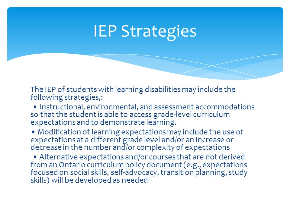 IEP Strategies The IEP of students with learning disabilities may include the following strategies,: Instructional, environmental, and assessment acco