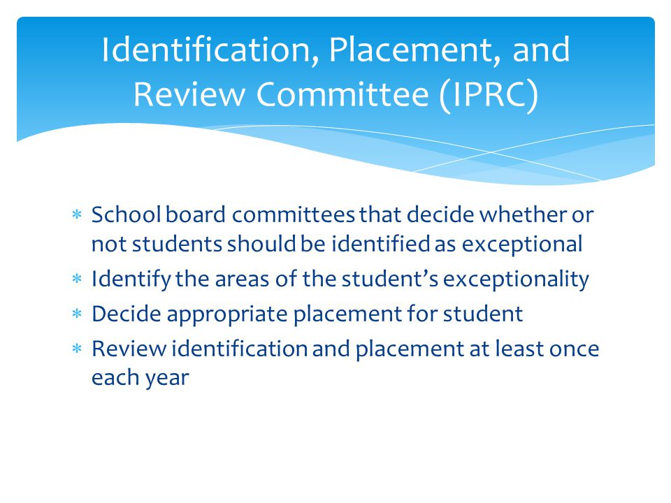 Identification, Placement, and Review Committee (IPRC)  School board committees that decide whether or not students should be identified as exception