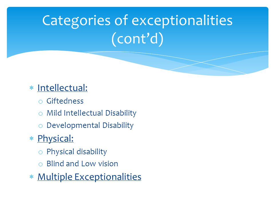 Categories of exceptionalities (cont'd)  Intellectual: o Giftedness o Mild Intellectual Disability o Developmental Disability  Physical: o Physical