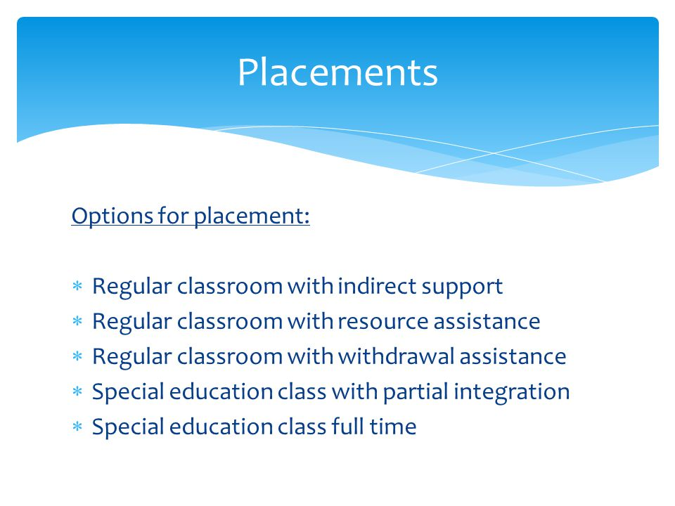 Placements Options for placement:  Regular classroom with indirect support  Regular classroom with resource assistance  Regular classroom with with