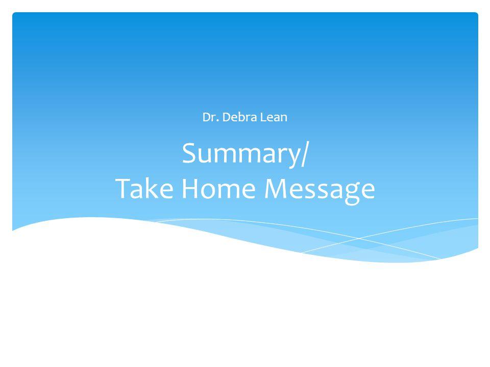 Summary/ Take Home Message Dr. Debra Lean