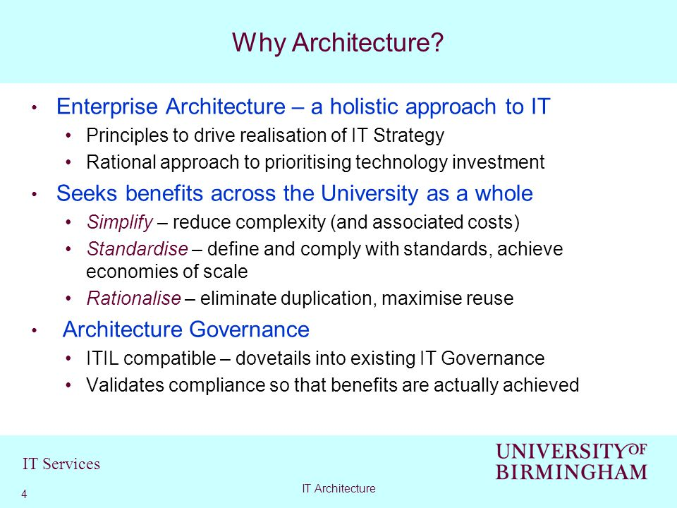 IT Services Enterprise Architecture – a holistic approach to IT Principles to drive realisation of IT Strategy Rational approach to prioritising technology investment Seeks benefits across the University as a whole Simplify – reduce complexity (and associated costs) Standardise – define and comply with standards, achieve economies of scale Rationalise – eliminate duplication, maximise reuse Architecture Governance ITIL compatible – dovetails into existing IT Governance Validates compliance so that benefits are actually achieved Why Architecture.