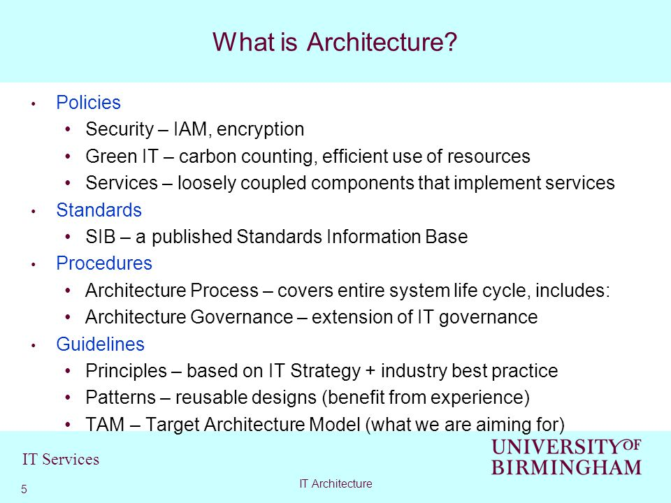 IT Services Policies Security – IAM, encryption Green IT – carbon counting, efficient use of resources Services – loosely coupled components that implement services Standards SIB – a published Standards Information Base Procedures Architecture Process – covers entire system life cycle, includes: Architecture Governance – extension of IT governance Guidelines Principles – based on IT Strategy + industry best practice Patterns – reusable designs (benefit from experience) TAM – Target Architecture Model (what we are aiming for) What is Architecture.