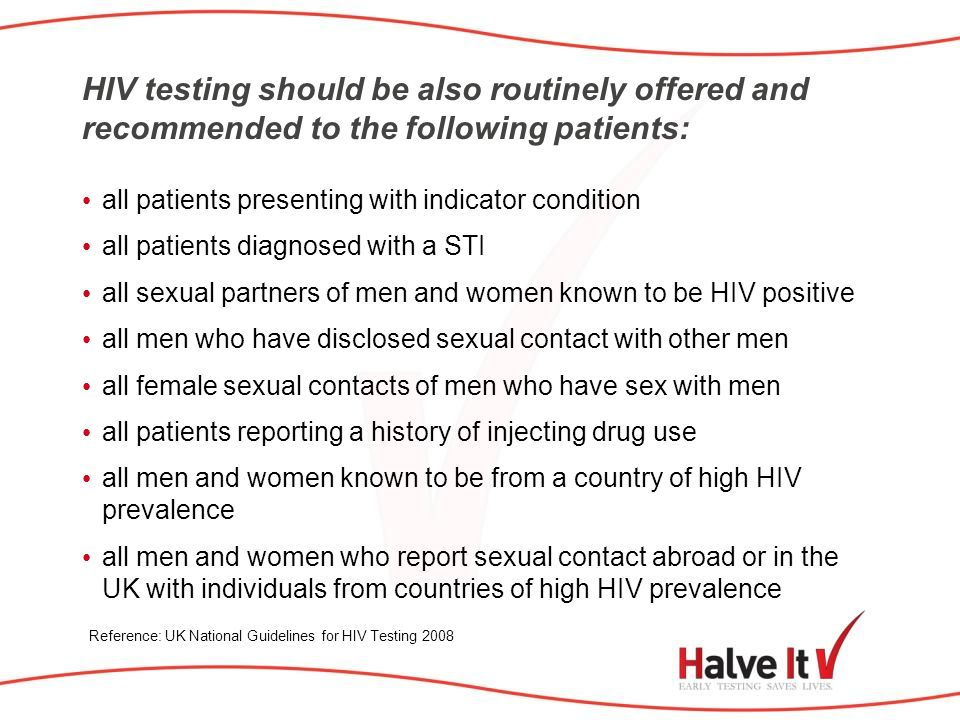 HIV testing should be also routinely offered and recommended to the following patients: all patients presenting with indicator condition all patients diagnosed with a STI all sexual partners of men and women known to be HIV positive all men who have disclosed sexual contact with other men all female sexual contacts of men who have sex with men all patients reporting a history of injecting drug use all men and women known to be from a country of high HIV prevalence all men and women who report sexual contact abroad or in the UK with individuals from countries of high HIV prevalence Reference: UK National Guidelines for HIV Testing 2008