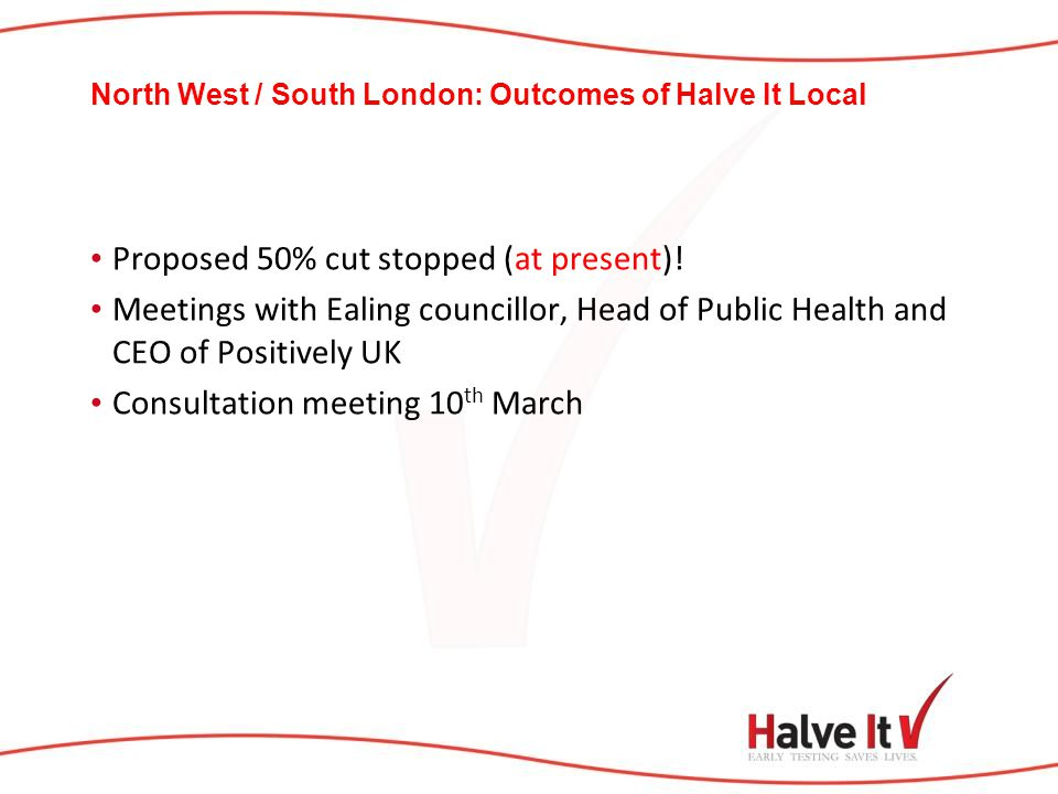 North West / South London: Outcomes of Halve It Local Proposed 50% cut stopped (at present)! Meetings with Ealing councillor, Head of Public Health an