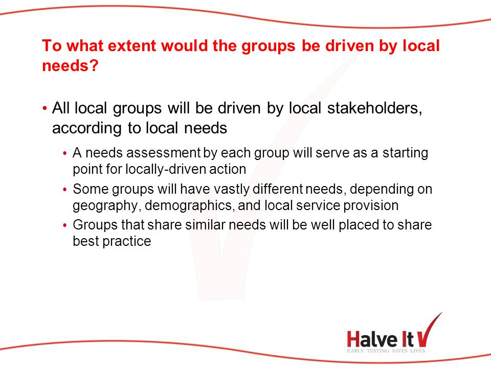 To what extent would the groups be driven by local needs? All local groups will be driven by local stakeholders, according to local needs A needs asse