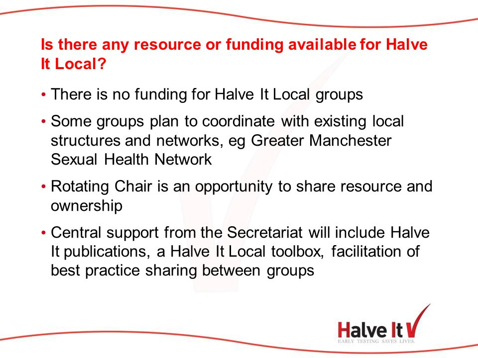 Is there any resource or funding available for Halve It Local? There is no funding for Halve It Local groups Some groups plan to coordinate with exist