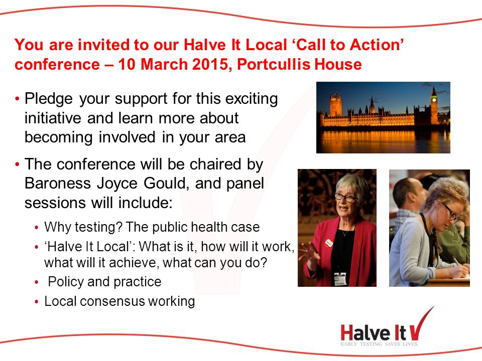 You are invited to our Halve It Local 'Call to Action' conference – 10 March 2015, Portcullis House Pledge your support for this exciting initiative and learn more about becoming involved in your area The conference will be chaired by Baroness Joyce Gould, and panel sessions will include: Why testing.
